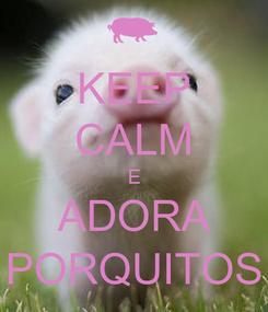 Poster: KEEP CALM E ADORA PORQUITOS