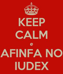 Poster: KEEP CALM e AFINFA NO IUDEX