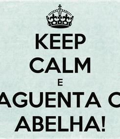 Poster: KEEP CALM E AGUENTA O ABELHA!