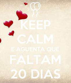 Poster: KEEP CALM E AGUENTA QUE FALTAM 20 DIAS