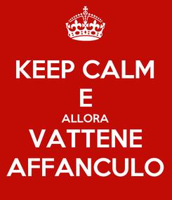 Poster: KEEP CALM E ALLORA VATTENE AFFANCULO