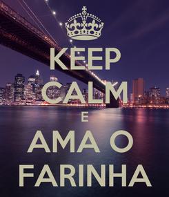 Poster: KEEP CALM E AMA O  FARINHA