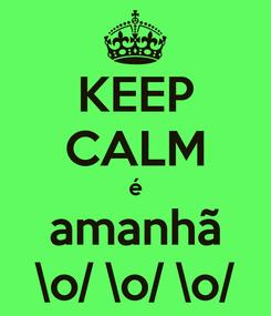 Poster: KEEP CALM é amanhã \o/ \o/ \o/