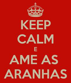 Poster: KEEP CALM E AME AS  ARANHAS