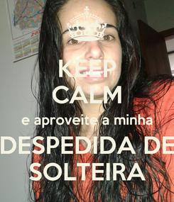 Poster: KEEP CALM e aproveite a minha DESPEDIDA DE SOLTEIRA