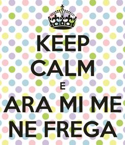 Poster: KEEP CALM E ARA MI ME NE FREGA
