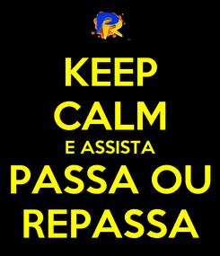 Poster: KEEP CALM E ASSISTA PASSA OU REPASSA