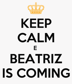 Poster: KEEP CALM E  BEATRIZ IS COMING