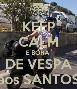 Poster: KEEP CALM E BORA  DE VESPA aos SANTOS