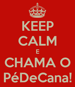 Poster: KEEP CALM E CHAMA O PéDeCana!