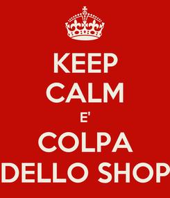 Poster: KEEP CALM E' COLPA DELLO SHOP