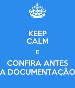 Poster: KEEP CALM E CONFIRA ANTES A DOCUMENTAÇÃO
