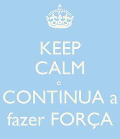Poster: KEEP CALM e  CONTINUA a fazer FORÇA