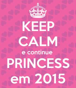 Poster: KEEP CALM e continue  PRINCESS em 2015