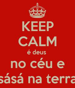 Poster: KEEP CALM  é deus   no céu e sásá na terra