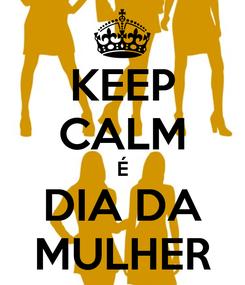 Poster: KEEP CALM É DIA DA MULHER