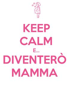 Poster: KEEP CALM E... DIVENTERÒ  MAMMA