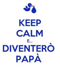 Poster: KEEP CALM E... DIVENTERÒ  PAPÀ