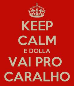 Poster: KEEP CALM E DOLLA VAI PRO  CARALHO