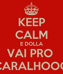 Poster: KEEP CALM E DOLLA VAI PRO  CARALHOOO