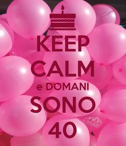 Poster: KEEP CALM e DOMANI SONO 40