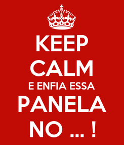 Poster: KEEP CALM E ENFIA ESSA PANELA NO ... !