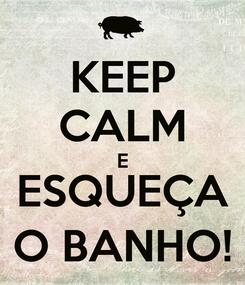 Poster: KEEP CALM E ESQUEÇA O BANHO!