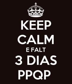 Poster: KEEP CALM E FALT 3 DIAS PPQP