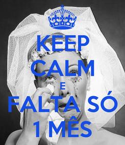 Poster: KEEP CALM E FALTA SÓ 1 MÊS