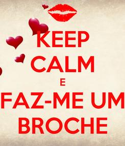 Poster: KEEP CALM E FAZ-ME UM BROCHE