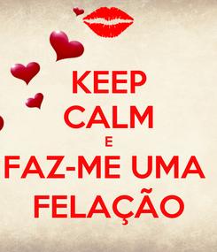 Poster: KEEP CALM E FAZ-ME UMA  FELAÇÃO