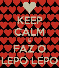 Poster: KEEP CALM E FAZ O LEPO LEPO