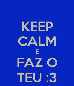 Poster: KEEP CALM E FAZ O TEU :3