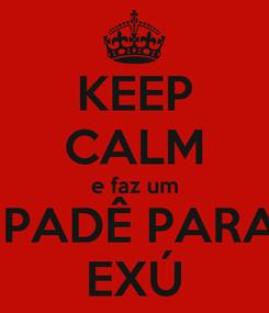 Poster: KEEP CALM e faz um  PADÊ PARA EXÚ