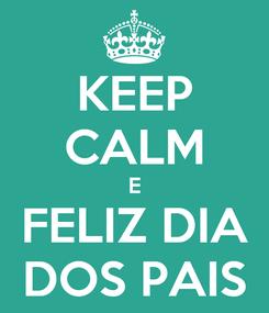 Poster: KEEP CALM E FELIZ DIA DOS PAIS