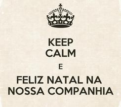 Poster: KEEP CALM E FELIZ NATAL NA  NOSSA COMPANHIA