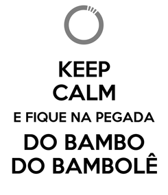 Poster: KEEP CALM E FIQUE NA PEGADA DO BAMBO DO BAMBOLÊ