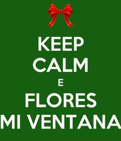 Poster: KEEP CALM E FLORES MI VENTANA