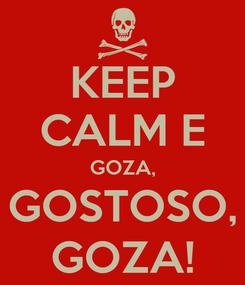 Poster: KEEP CALM E GOZA, GOSTOSO, GOZA!