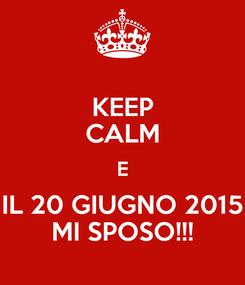 Poster: KEEP CALM E IL 20 GIUGNO 2015 MI SPOSO!!!