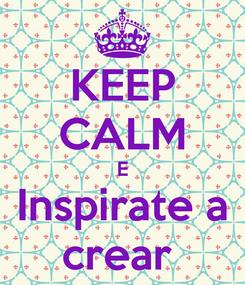 Poster: KEEP CALM E Inspirate a crear