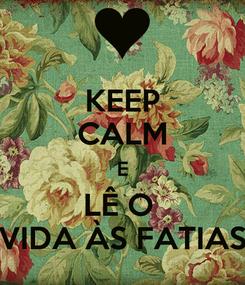 Poster: KEEP CALM E LÊ O  VIDA ÀS FATIAS