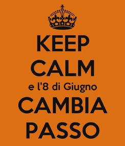 Poster: KEEP CALM e l'8 di Giugno CAMBIA PASSO
