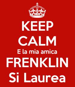 Poster: KEEP CALM E la mia amica FRENKLIN Si Laurea
