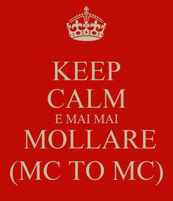 Poster: KEEP CALM E MAI MAI  MOLLARE (MC TO MC)