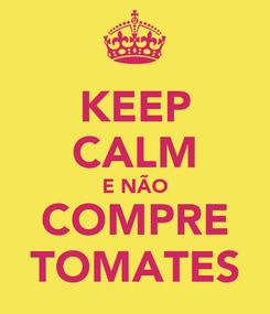 Poster: KEEP CALM E NÃO  COMPRE  TOMATES