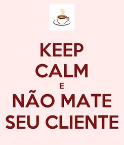 Poster: KEEP CALM E NÃO MATE SEU CLIENTE
