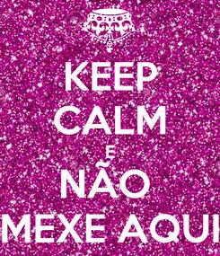 Poster: KEEP CALM E NÃO  MEXE AQUI