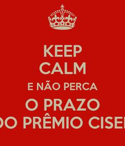 Poster: KEEP CALM E NÃO PERCA O PRAZO DO PRÊMIO CISER