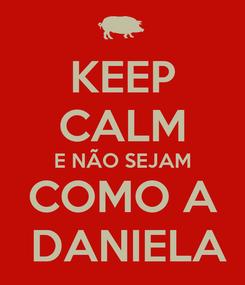 Poster: KEEP CALM E NÃO SEJAM COMO A  DANIELA